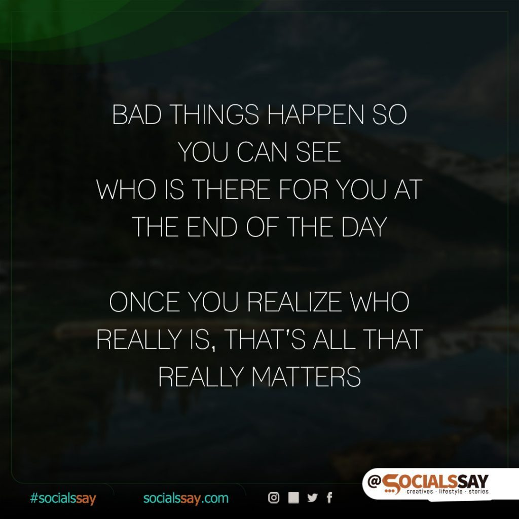 Quote - Bad things happen so you can see who is there for you at the end of the day. Once you realize who really is, that's all that really matters.